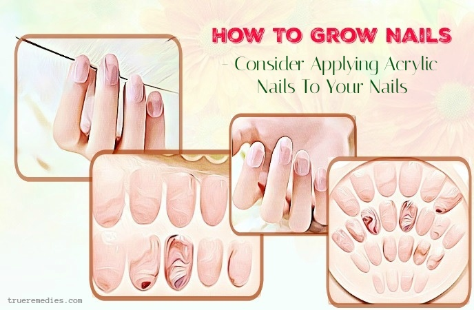 how to grow nails - consider applying acrylic nails to your nails