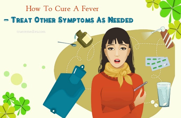 how to cure a fever fast - treat other symptoms as needed