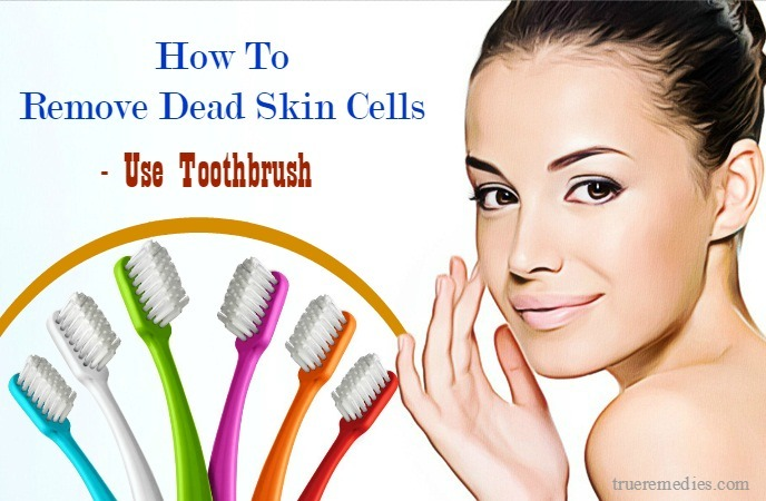how to remove dead skin cells from face - use toothbrush